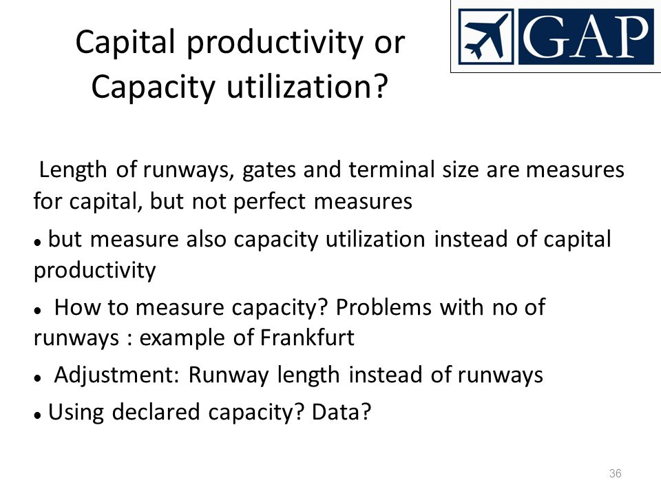 36 Capital productivity or Capacity utilization? Length of runways, gates and terminal size are measures for capital, but not perfect measures but mea