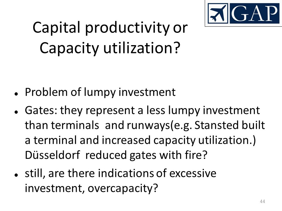 44 Capital productivity or Capacity utilization? Problem of lumpy investment Gates: they represent a less lumpy investment than terminals and runways(