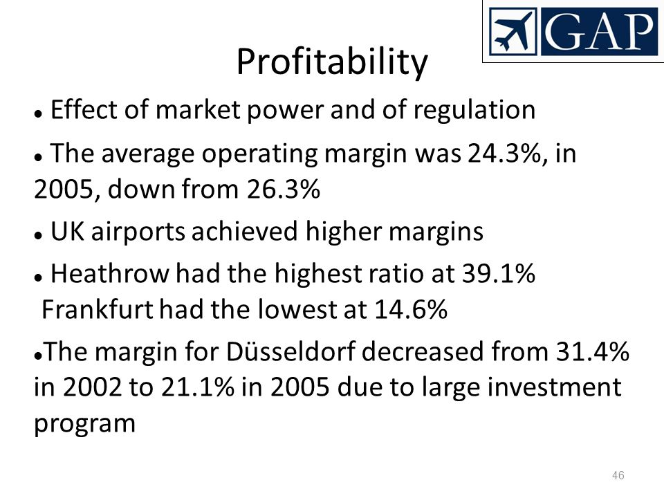 46 Profitability Effect of market power and of regulation The average operating margin was 24.3%, in 2005, down from 26.3% UK airports achieved higher