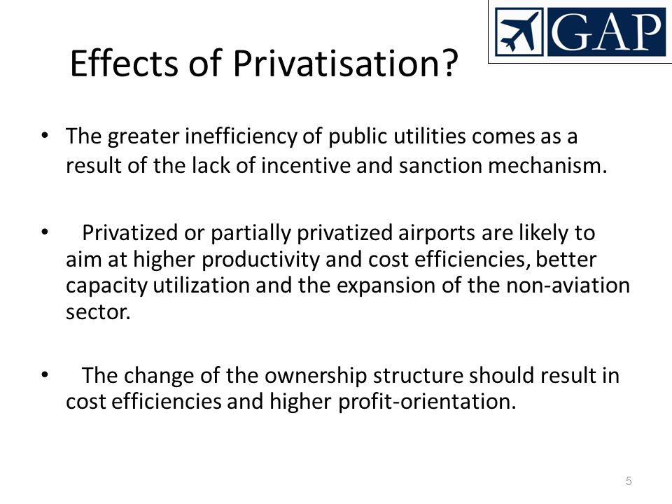 5 Effects of Privatisation? The greater inefficiency of public utilities comes as a result of the lack of incentive and sanction mechanism. Privatized