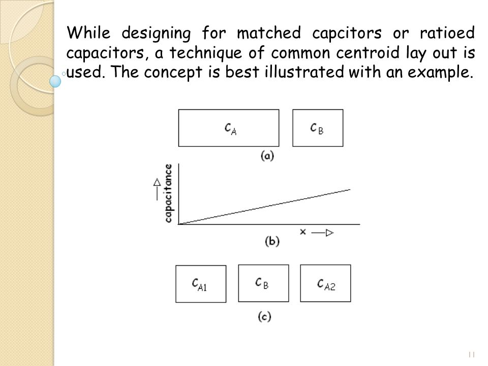 While designing for matched capcitors or ratioed capacitors, a technique of common centroid lay out is used.