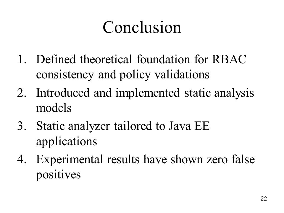 22 Conclusion 1.Defined theoretical foundation for RBAC consistency and policy validations 2.Introduced and implemented static analysis models 3.Static analyzer tailored to Java EE applications 4.Experimental results have shown zero false positives