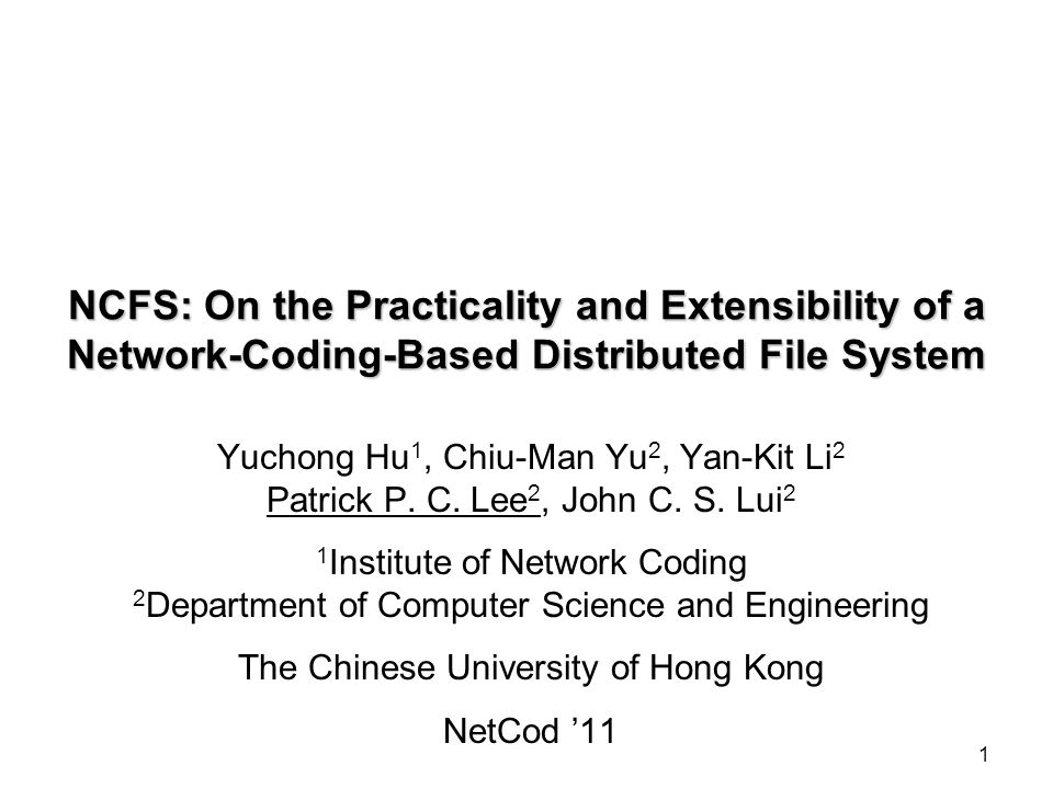 1 NCFS: On the Practicality and Extensibility of a Network-Coding-Based Distributed File System Yuchong Hu 1, Chiu-Man Yu 2, Yan-Kit Li 2 Patrick P.