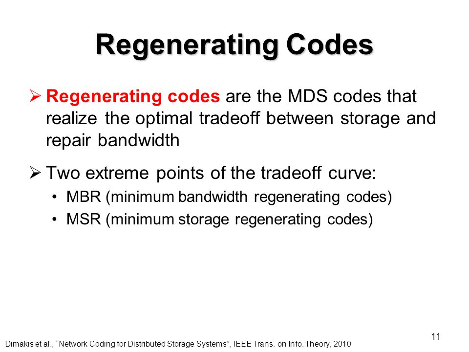 11 Regenerating Codes  Regenerating codes are the MDS codes that realize the optimal tradeoff between storage and repair bandwidth  Two extreme points of the tradeoff curve: MBR (minimum bandwidth regenerating codes) MSR (minimum storage regenerating codes) Dimakis et al., Network Coding for Distributed Storage Systems , IEEE Trans.