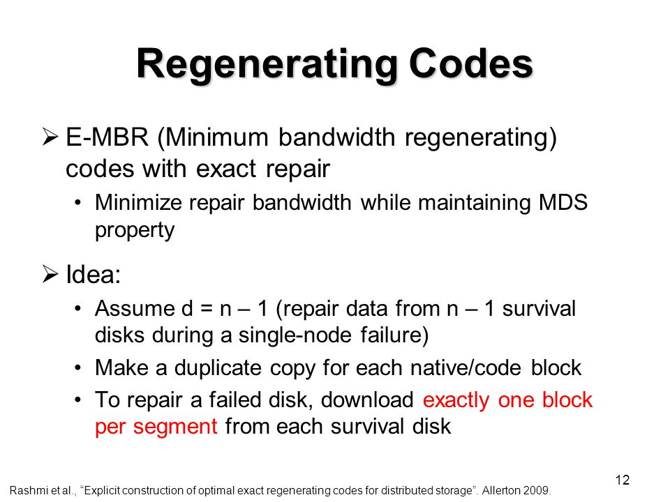 12 Regenerating Codes  E-MBR (Minimum bandwidth regenerating) codes with exact repair Minimize repair bandwidth while maintaining MDS property  Idea: Assume d = n – 1 (repair data from n – 1 survival disks during a single-node failure) Make a duplicate copy for each native/code block To repair a failed disk, download exactly one block per segment from each survival disk Rashmi et al., Explicit construction of optimal exact regenerating codes for distributed storage .