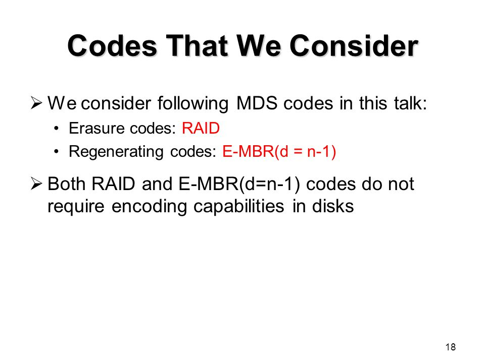 18 Codes That We Consider  We consider following MDS codes in this talk: Erasure codes: RAID Regenerating codes: E-MBR(d = n-1)  Both RAID and E-MBR(d=n-1) codes do not require encoding capabilities in disks