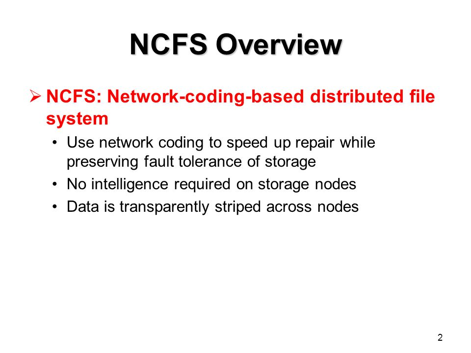 2 NCFS Overview  NCFS: Network-coding-based distributed file system Use network coding to speed up repair while preserving fault tolerance of storage No intelligence required on storage nodes Data is transparently striped across nodes