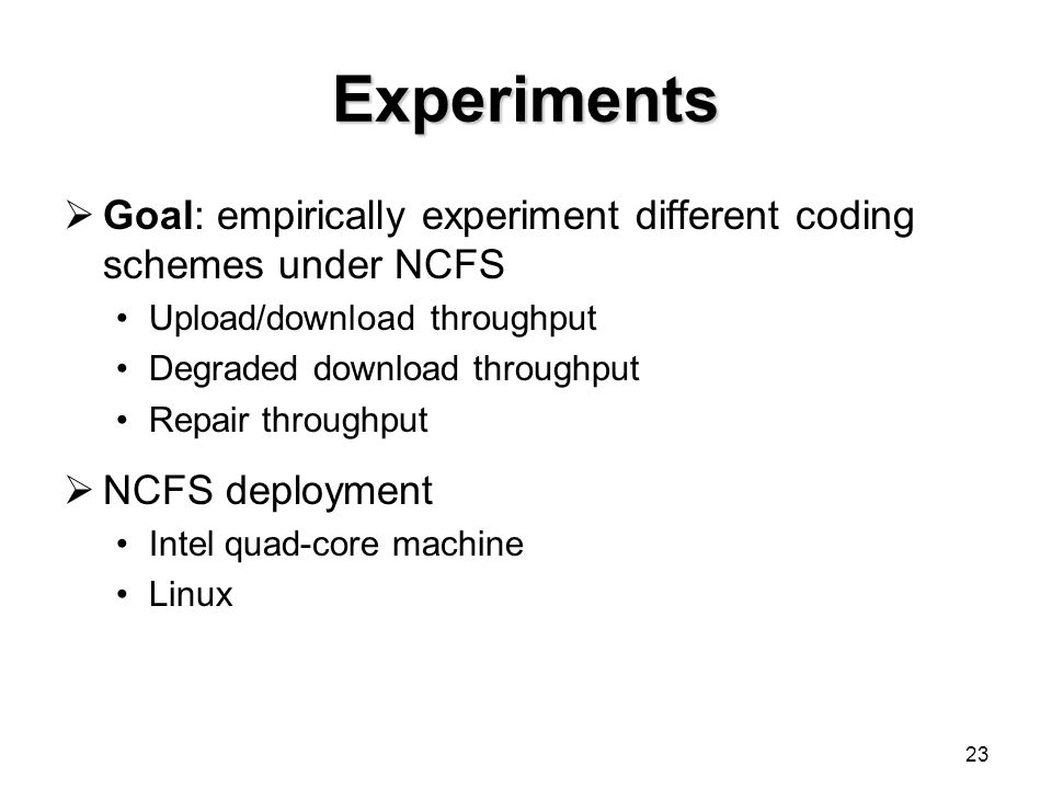 23 Experiments  Goal: empirically experiment different coding schemes under NCFS Upload/download throughput Degraded download throughput Repair throughput  NCFS deployment Intel quad-core machine Linux