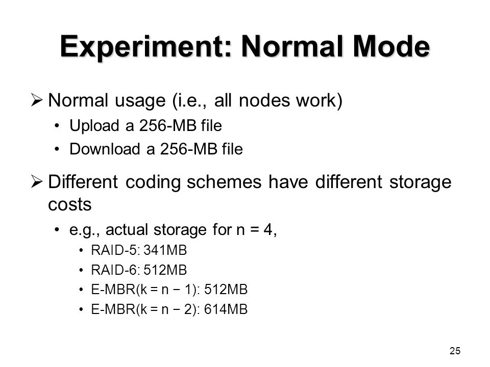 25 Experiment: Normal Mode  Normal usage (i.e., all nodes work) Upload a 256-MB file Download a 256-MB file  Different coding schemes have different storage costs e.g., actual storage for n = 4, RAID-5: 341MB RAID-6: 512MB E-MBR(k = n − 1): 512MB E-MBR(k = n − 2): 614MB