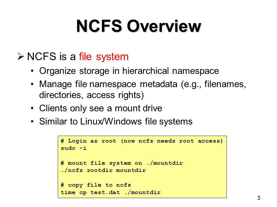 3 NCFS Overview  NCFS is a file system Organize storage in hierarchical namespace Manage file namespace metadata (e.g., filenames, directories, access rights) Clients only see a mount drive Similar to Linux/Windows file systems # Login as root (now ncfs needs root access) sudo -i # mount file system on./mountdir./ncfs rootdir mountdir # copy file to ncfs time cp test.dat./mountdir