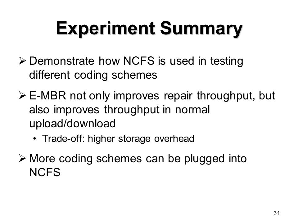 31 Experiment Summary  Demonstrate how NCFS is used in testing different coding schemes  E-MBR not only improves repair throughput, but also improves throughput in normal upload/download Trade-off: higher storage overhead  More coding schemes can be plugged into NCFS