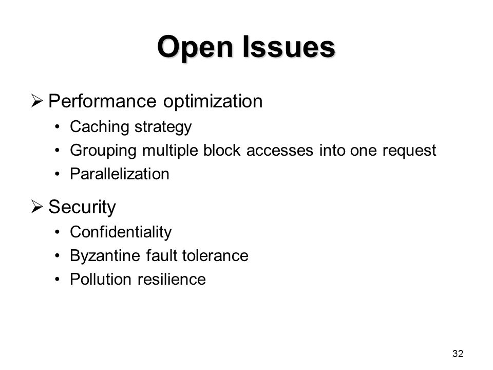 32 Open Issues  Performance optimization Caching strategy Grouping multiple block accesses into one request Parallelization  Security Confidentiality Byzantine fault tolerance Pollution resilience