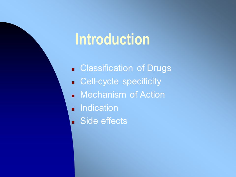Introduction n Classification of Drugs n Cell-cycle specificity n Mechanism of Action n Indication n Side effects