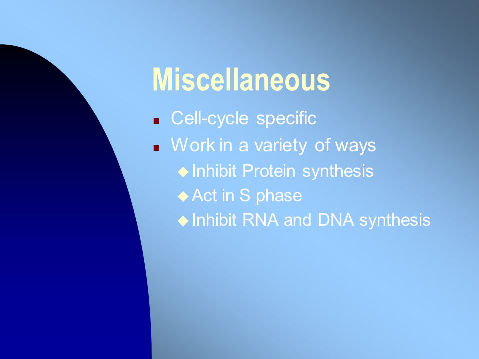 Miscellaneous n Cell-cycle specific n Work in a variety of ways u Inhibit Protein synthesis u Act in S phase u Inhibit RNA and DNA synthesis