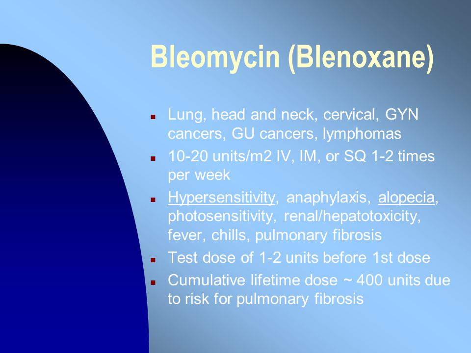 Bleomycin (Blenoxane) n Lung, head and neck, cervical, GYN cancers, GU cancers, lymphomas n 10-20 units/m2 IV, IM, or SQ 1-2 times per week n Hypersensitivity, anaphylaxis, alopecia, photosensitivity, renal/hepatotoxicity, fever, chills, pulmonary fibrosis n Test dose of 1-2 units before 1st dose n Cumulative lifetime dose ~ 400 units due to risk for pulmonary fibrosis