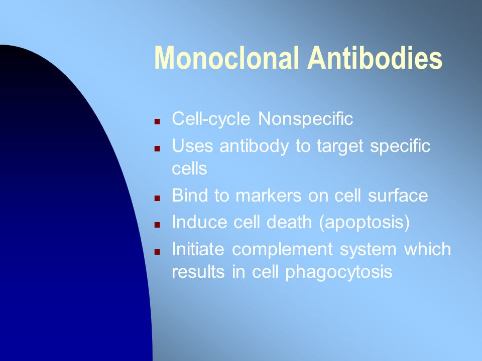 Monoclonal Antibodies n Cell-cycle Nonspecific n Uses antibody to target specific cells n Bind to markers on cell surface n Induce cell death (apoptosis) n Initiate complement system which results in cell phagocytosis