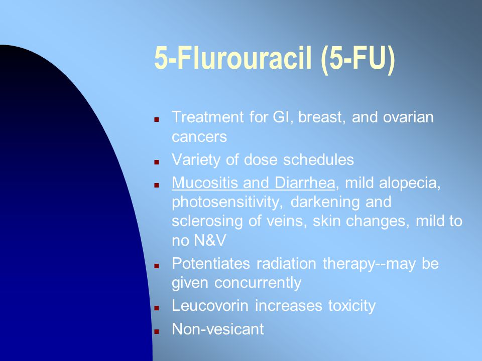 5-Flurouracil (5-FU) n Treatment for GI, breast, and ovarian cancers n Variety of dose schedules n Mucositis and Diarrhea, mild alopecia, photosensitivity, darkening and sclerosing of veins, skin changes, mild to no N&V n Potentiates radiation therapy--may be given concurrently n Leucovorin increases toxicity n Non-vesicant