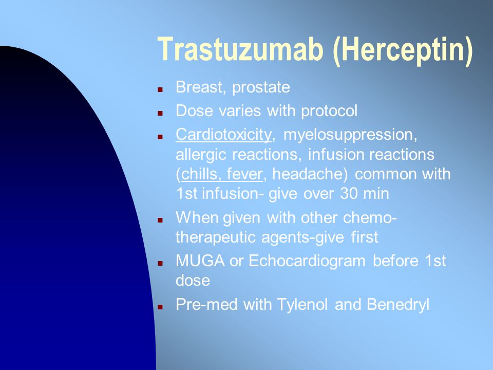 Trastuzumab (Herceptin) n Breast, prostate n Dose varies with protocol n Cardiotoxicity, myelosuppression, allergic reactions, infusion reactions (chills, fever, headache) common with 1st infusion- give over 30 min n When given with other chemo- therapeutic agents-give first n MUGA or Echocardiogram before 1st dose n Pre-med with Tylenol and Benedryl