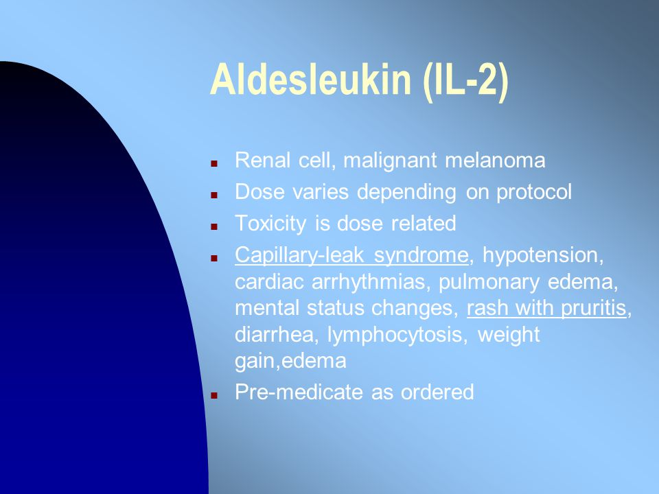 Aldesleukin (IL-2) n Renal cell, malignant melanoma n Dose varies depending on protocol n Toxicity is dose related n Capillary-leak syndrome, hypotension, cardiac arrhythmias, pulmonary edema, mental status changes, rash with pruritis, diarrhea, lymphocytosis, weight gain,edema n Pre-medicate as ordered