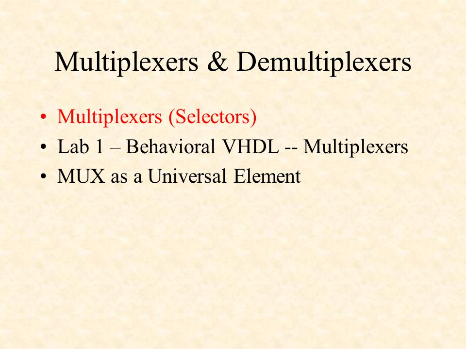 Multiplexers & Demultiplexers Multiplexers (Selectors) Lab 1 – Behavioral VHDL -- Multiplexers MUX as a Universal Element