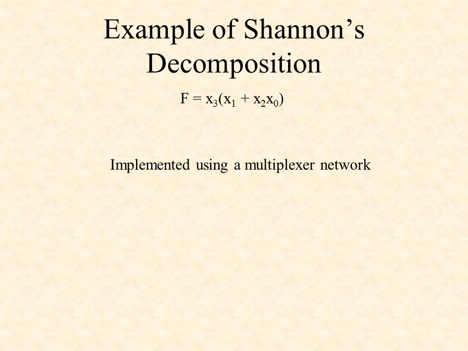 Example of Shannon's Decomposition F = x 3 (x 1 + x 2 x 0 ) Implemented using a multiplexer network