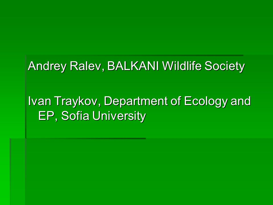 Andrey Ralev, BALKANI Wildlife Society Ivan Traykov, Department of Ecology and EP, Sofia University