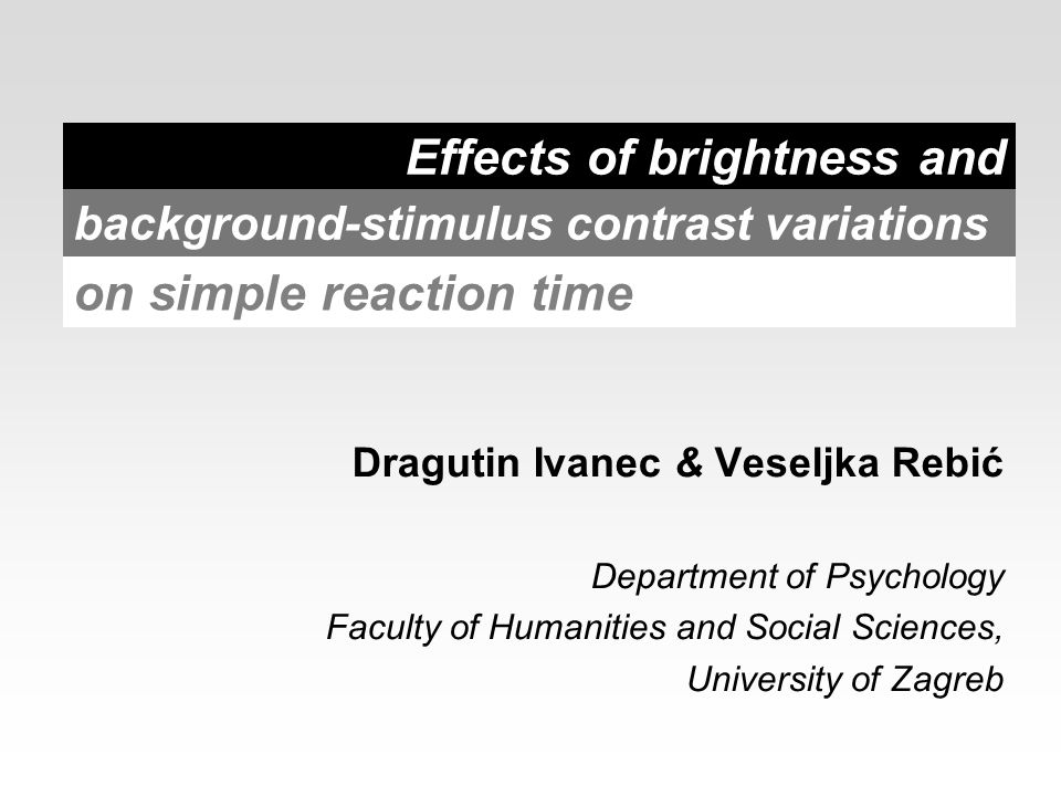 Effects of brightness and Dragutin Ivanec & Veseljka Rebić Department of Psychology Faculty of Humanities and Social Sciences, University of Zagreb background-stimulus contrast variations on simple reaction time