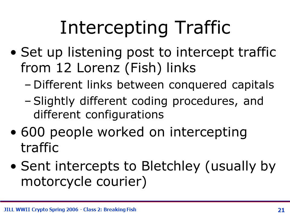 21 JILL WWII Crypto Spring 2006 - Class 2: Breaking Fish Intercepting Traffic Set up listening post to intercept traffic from 12 Lorenz (Fish) links –