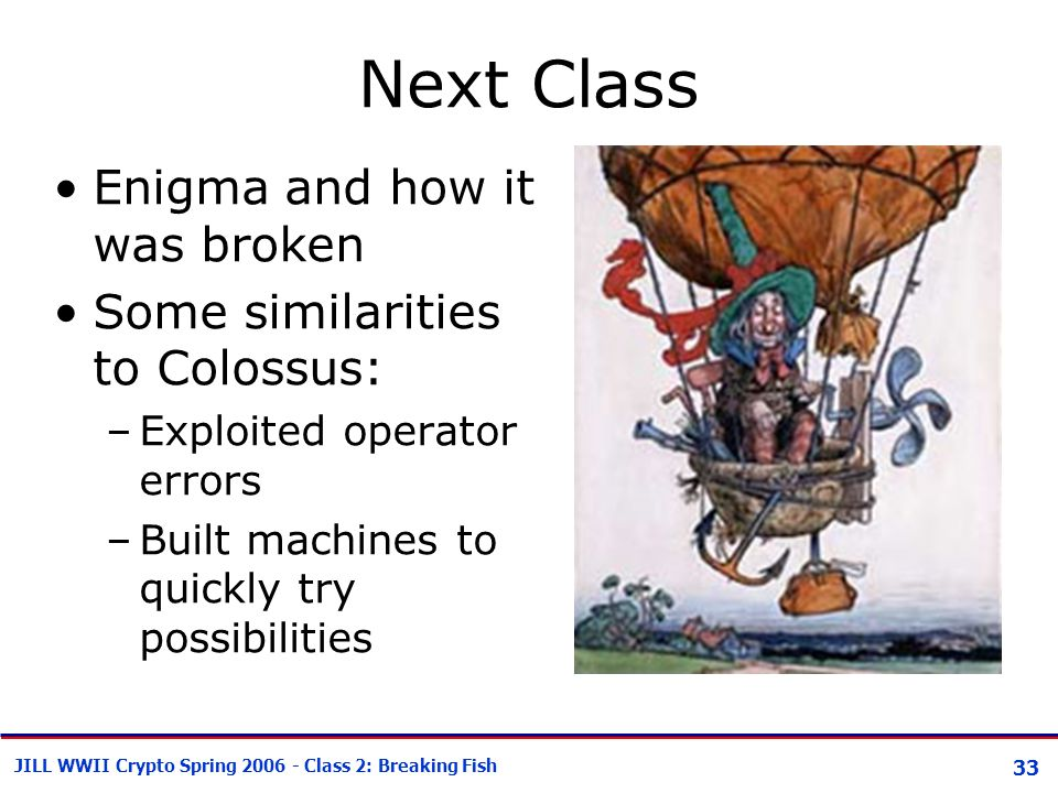 33 JILL WWII Crypto Spring 2006 - Class 2: Breaking Fish Next Class Enigma and how it was broken Some similarities to Colossus: –Exploited operator er