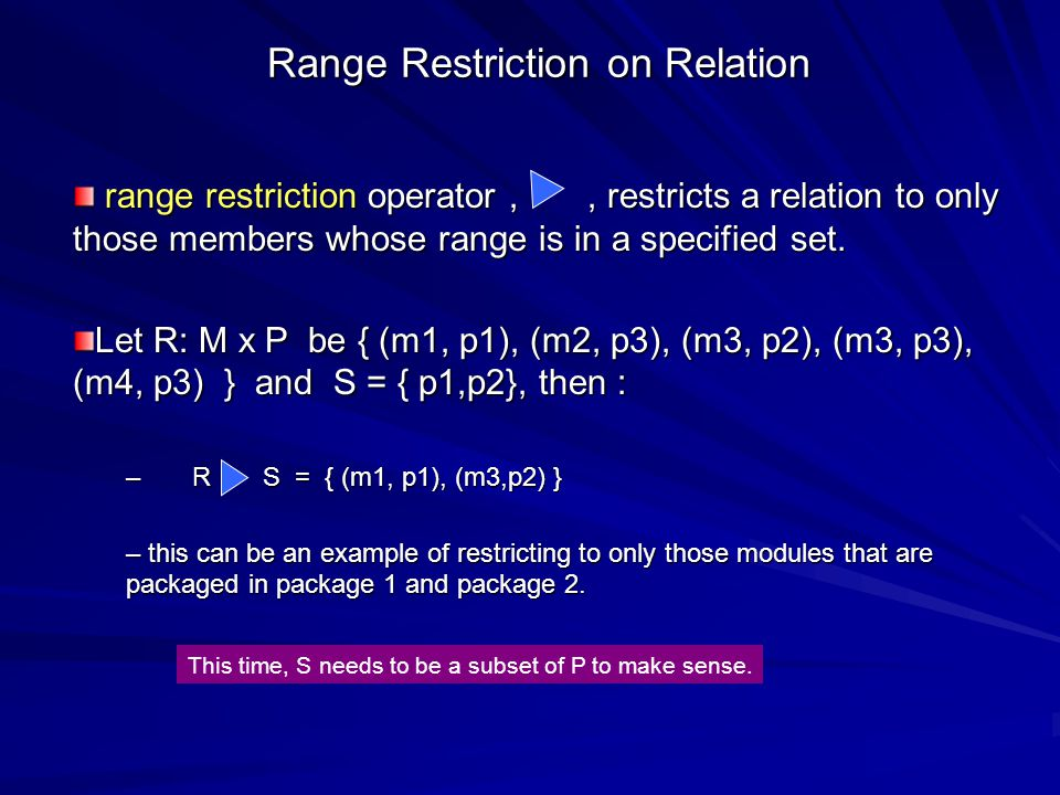 Range Restriction Given a set S and a relation R, range restriction operation may also be expressed as R ; id(S) – R S = R ; id(S) Consider the previous example of S and R in matrix form: 1 10 1 0 0 00 00 0 0 0 0 0 0 0 1 0 1 1 1 1 0 0 0 000 0 0 01 id (S) : P x P R: M x P R S : M x P = ; Note that id(S) is a stretch; it is really - - - id(RAN R)\ id (RAN R- S)?