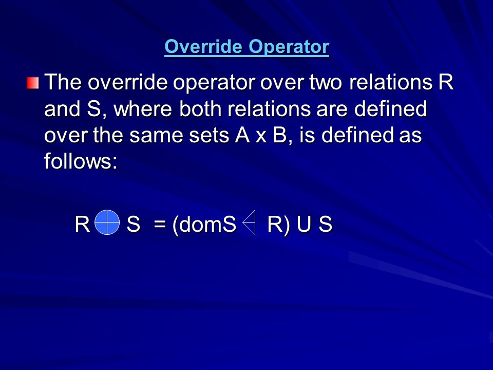 Override Operator The override operator over two relations R and S, where both relations are defined over the same sets A x B, is defined as follows: R S = (domS R) U S R S = (domS R) U S