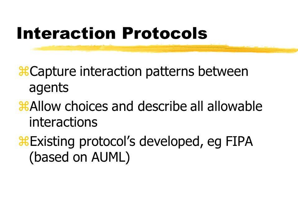 Interaction Protocols zCapture interaction patterns between agents zAllow choices and describe all allowable interactions zExisting protocol's developed, eg FIPA (based on AUML)
