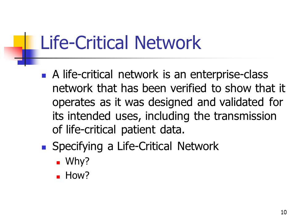 10 Life-Critical Network A life-critical network is an enterprise-class network that has been verified to show that it operates as it was designed and validated for its intended uses, including the transmission of life-critical patient data.