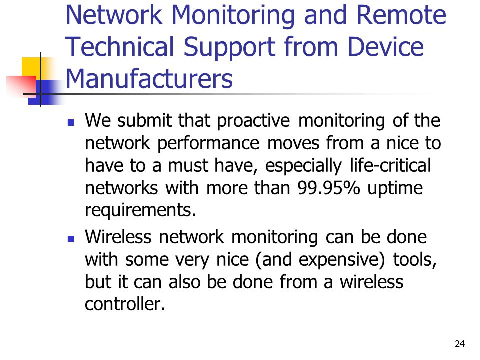 24 Network Monitoring and Remote Technical Support from Device Manufacturers We submit that proactive monitoring of the network performance moves from a nice to have to a must have, especially life-critical networks with more than 99.95% uptime requirements.