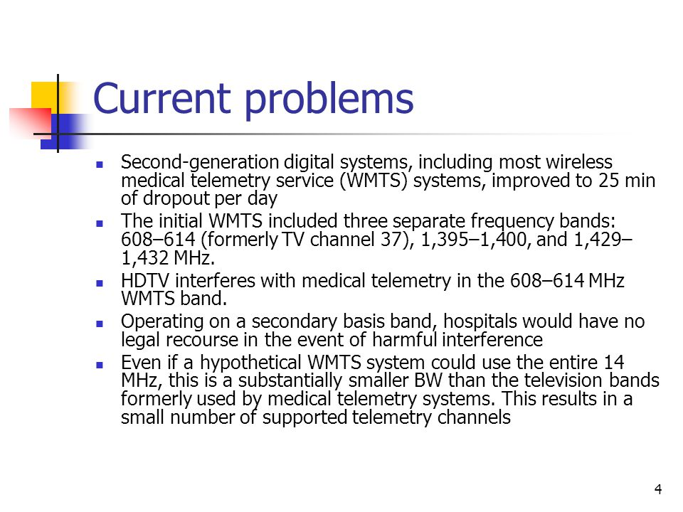 4 Current problems Second-generation digital systems, including most wireless medical telemetry service (WMTS) systems, improved to 25 min of dropout per day The initial WMTS included three separate frequency bands: 608–614 (formerly TV channel 37), 1,395–1,400, and 1,429– 1,432 MHz.