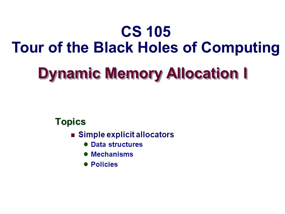 Dynamic Memory Allocation I Topics Simple explicit allocators Data structures Mechanisms Policies CS 105 Tour of the Black Holes of Computing
