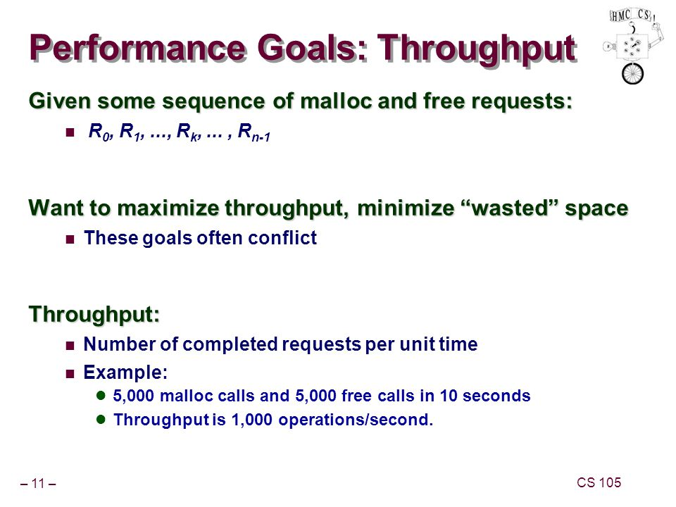 – 11 – CS 105 Performance Goals: Throughput Given some sequence of malloc and free requests: R 0, R 1,..., R k,..., R n-1 Want to maximize throughput, minimize wasted space These goals often conflictThroughput: Number of completed requests per unit time Example: 5,000 malloc calls and 5,000 free calls in 10 seconds Throughput is 1,000 operations/second.