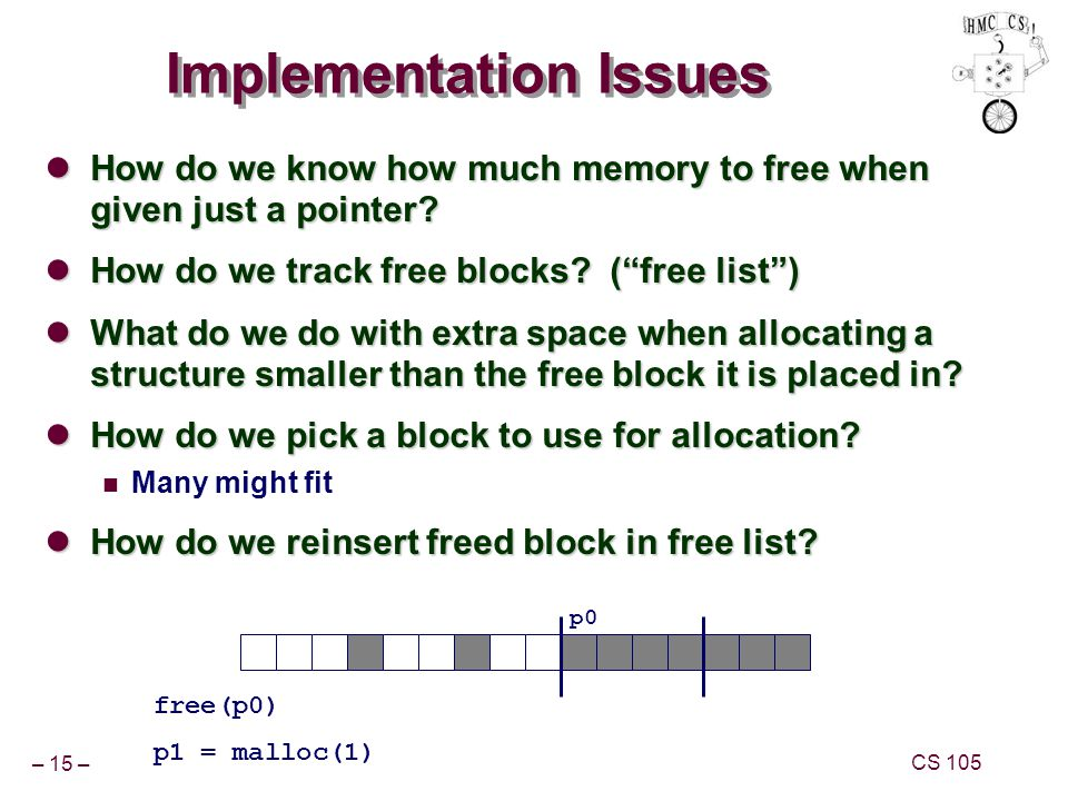 – 15 – CS 105 Implementation Issues How do we know how much memory to free when given just a pointer.