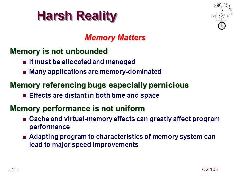 – 2 – CS 105 Harsh Reality Memory Matters Memory is not unbounded It must be allocated and managed Many applications are memory-dominated Memory referencing bugs especially pernicious Effects are distant in both time and space Memory performance is not uniform Cache and virtual-memory effects can greatly affect program performance Adapting program to characteristics of memory system can lead to major speed improvements