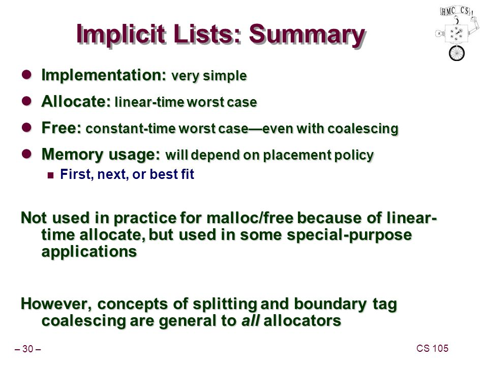 – 30 – CS 105 Implicit Lists: Summary Implementation: very simple Implementation: very simple Allocate: linear-time worst case Allocate: linear-time worst case Free: constant-time worst case—even with coalescing Free: constant-time worst case—even with coalescing Memory usage: will depend on placement policy Memory usage: will depend on placement policy First, next, or best fit Not used in practice for malloc/free because of linear- time allocate, but used in some special-purpose applications However, concepts of splitting and boundary tag coalescing are general to all allocators