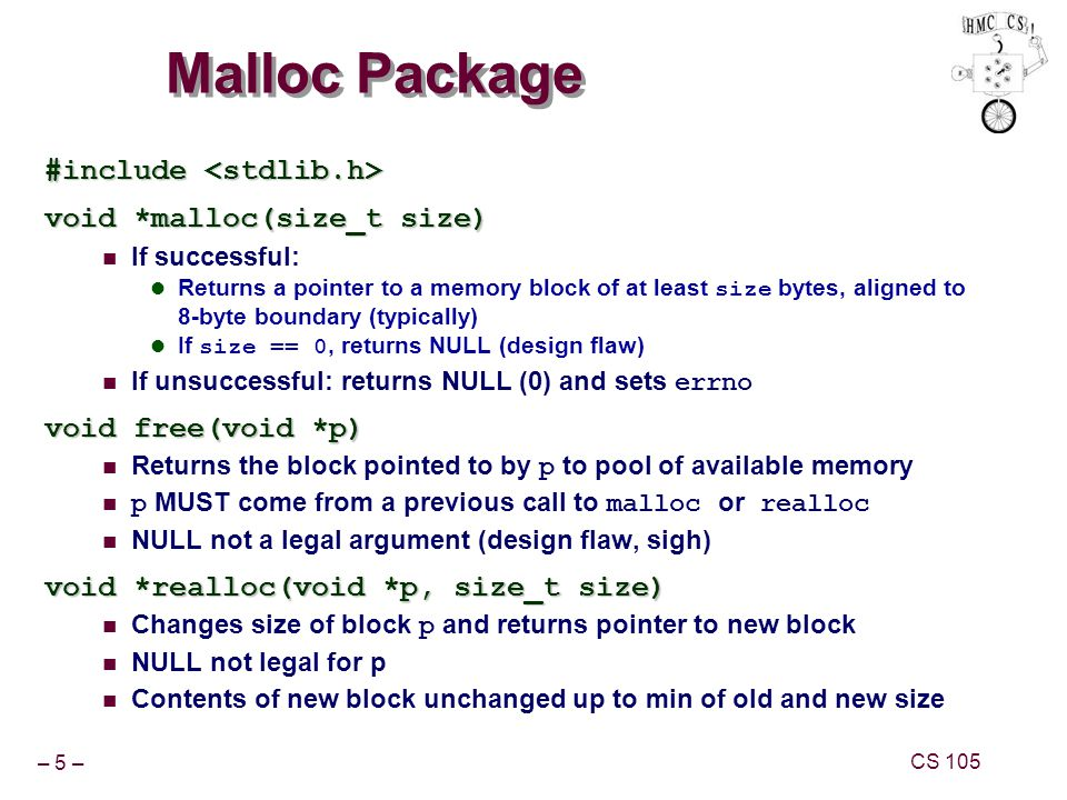 – 5 – CS 105 Malloc Package #include #include void *malloc(size_t size) If successful: Returns a pointer to a memory block of at least size bytes, aligned to 8-byte boundary (typically) If size == 0, returns NULL (design flaw) If unsuccessful: returns NULL (0) and sets errno void free(void *p) Returns the block pointed to by p to pool of available memory p MUST come from a previous call to malloc or realloc NULL not a legal argument (design flaw, sigh) void *realloc(void *p, size_t size) Changes size of block p and returns pointer to new block NULL not legal for p Contents of new block unchanged up to min of old and new size