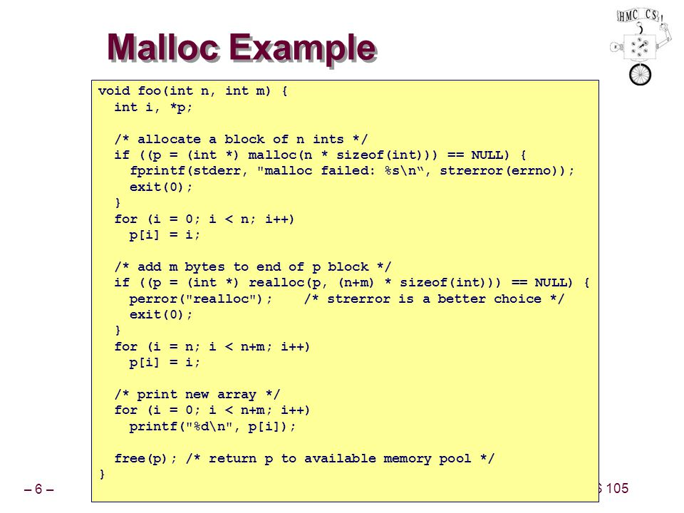 – 6 – CS 105 Malloc Example void foo(int n, int m) { int i, *p; /* allocate a block of n ints */ if ((p = (int *) malloc(n * sizeof(int))) == NULL) { fprintf(stderr, malloc failed: %s\n , strerror(errno)); exit(0); } for (i = 0; i < n; i++) p[i] = i; /* add m bytes to end of p block */ if ((p = (int *) realloc(p, (n+m) * sizeof(int))) == NULL) { perror( realloc );/* strerror is a better choice */ exit(0); } for (i = n; i < n+m; i++) p[i] = i; /* print new array */ for (i = 0; i < n+m; i++) printf( %d\n , p[i]); free(p); /* return p to available memory pool */ }