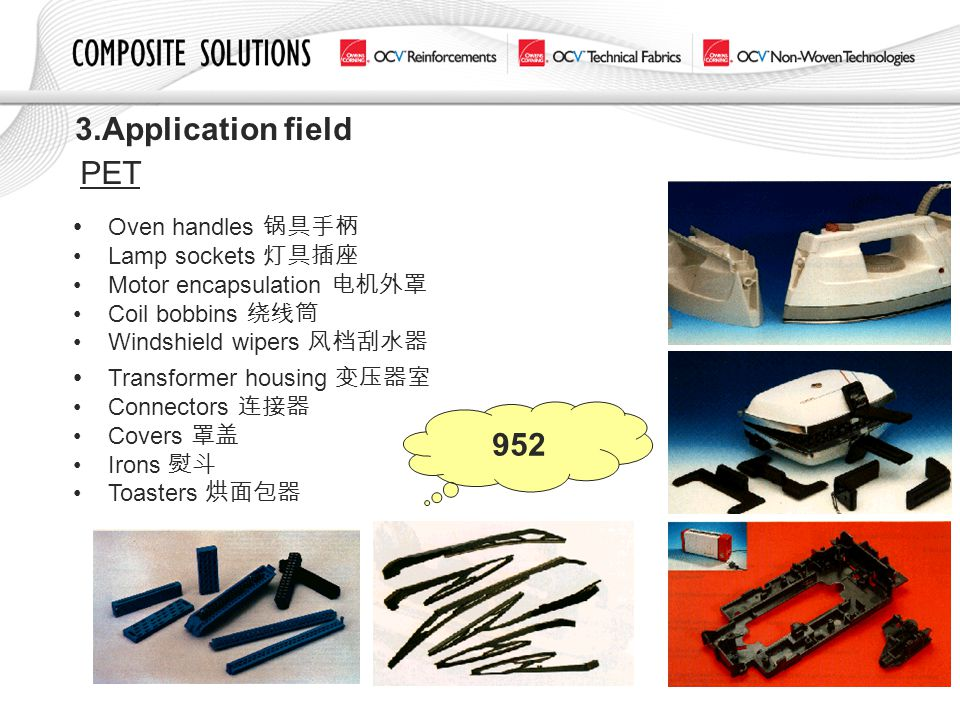 3.Application field PET Oven handles 锅具手柄 Lamp sockets 灯具插座 Motor encapsulation 电机外罩 Coil bobbins 绕线筒 Windshield wipers 风档刮水器 Transformer housing 变压器室
