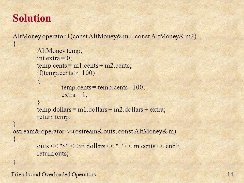 Solution AltMoney operator +(const AltMoney& m1, const AltMoney& m2) { AltMoney temp; int extra = 0; temp.cents = m1.cents + m2.cents; if(temp.cents >=100) { temp.cents = temp.cents - 100; extra = 1; } temp.dollars = m1.dollars + m2.dollars + extra; return temp; } ostream& operator <<(ostream& outs, const AltMoney& m) { outs << $ << m.dollars << . << m.cents << endl; return outs; } 14Friends and Overloaded Operators
