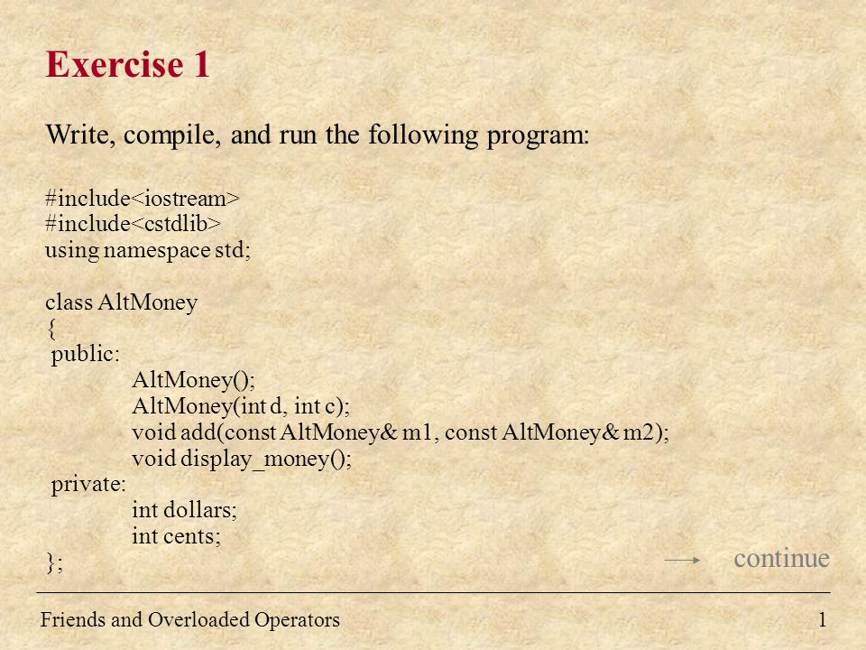 Friends and Overloaded Operators1 Exercise 1 Write, compile, and run the following program: #include using namespace std; class AltMoney { public: AltMoney(); AltMoney(int d, int c); void add(const AltMoney& m1, const AltMoney& m2); void display_money(); private: int dollars; int cents; }; continue