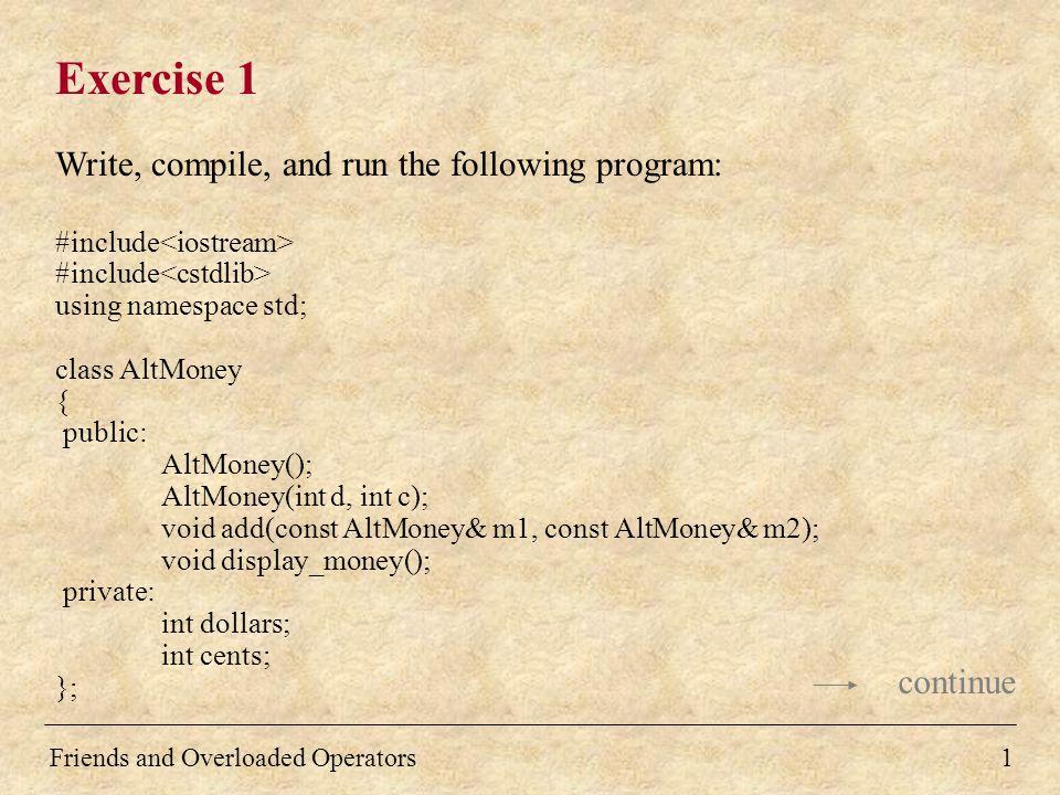 Solution int main( ) { AltMoney m1, m2, sum; cin >> m1; cout << The first money is: << m1; cin >> m2; cout << The second money is: << m2; sum = m1 + m2; cout << The sum is: << sum; return 0; } AltMoney::AltMoney() { } 12 continue Friends and Overloaded Operators