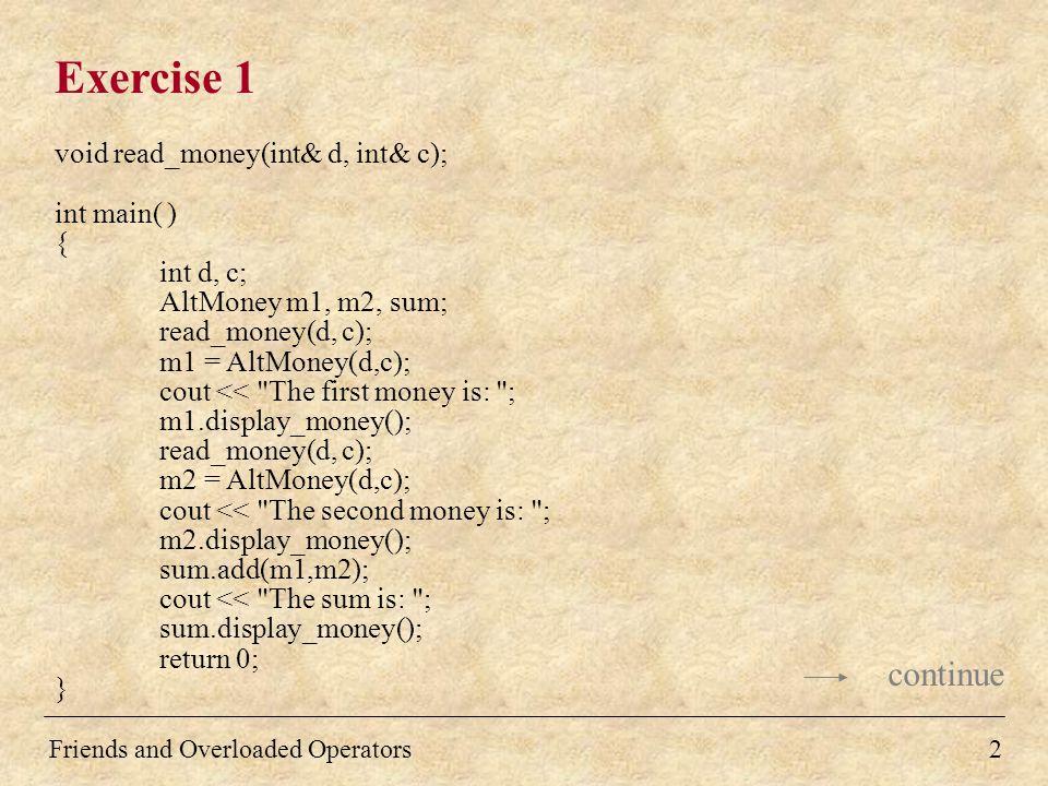 3 Exercise 1 AltMoney::AltMoney() { } AltMoney::AltMoney(int d, int c) { dollars = d; cents = c; } void AltMoney::add(const AltMoney& m1, const AltMoney& m2) { int extra = 0; cents = m1.cents + m2.cents; if(cents >=100) { cents = cents - 100; extra = 1; } dollars = m1.dollars + m2.dollars + extra; } continue Friends and Overloaded Operators