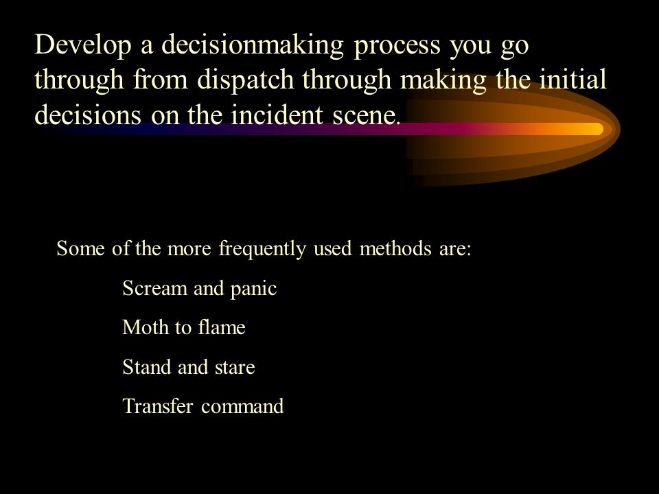 Develop a decisionmaking process you go through from dispatch through making the initial decisions on the incident scene.