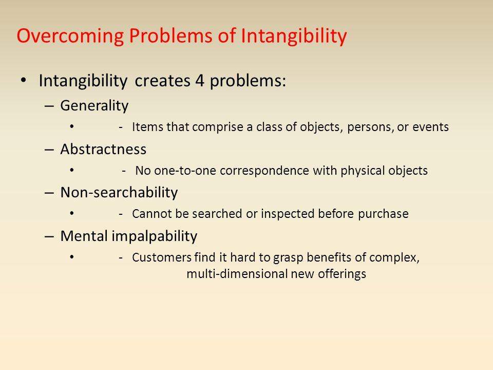 Overcoming Problems of Intangibility Intangibility creates 4 problems: – Generality - Items that comprise a class of objects, persons, or events – Abs
