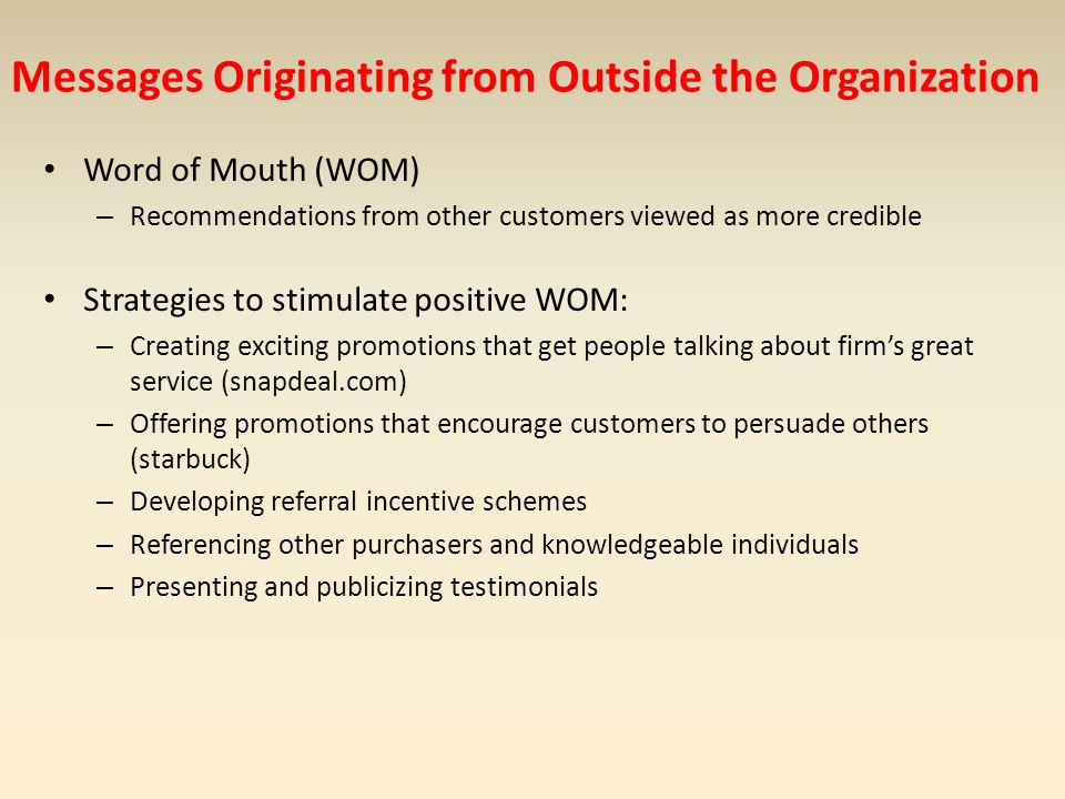 Messages Originating from Outside the Organization Word of Mouth (WOM) – Recommendations from other customers viewed as more credible Strategies to st